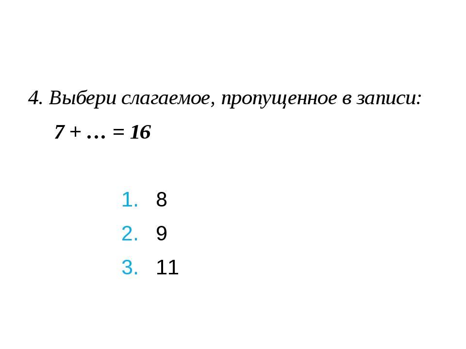4. Выбери слагаемое, пропущенное в записи: 7 + … = 16 1. 8 2. 9...