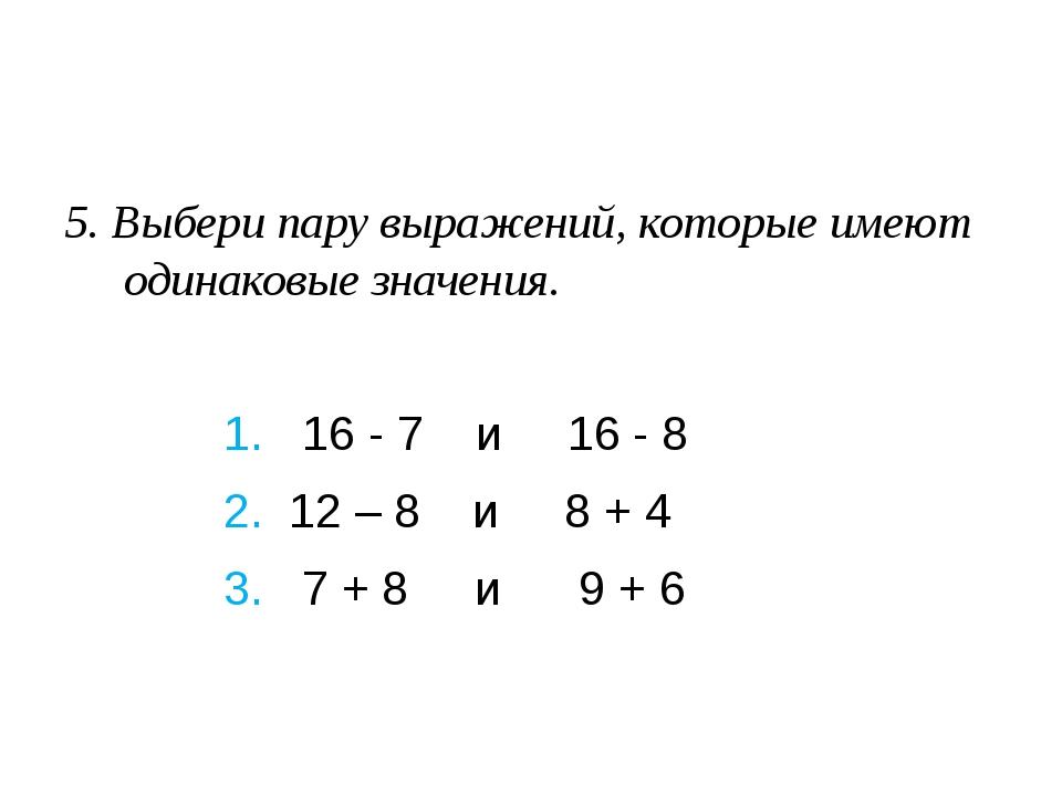 5. Выбери пару выражений, которые имеют одинаковые значения. 1. 16 - 7 и...