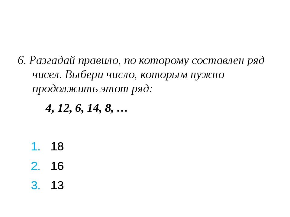 6. Разгадай правило, по которому составлен ряд чисел. Выбери число, которым...