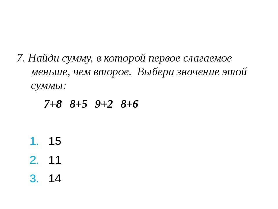 7. Найди сумму, в которой первое слагаемое меньше, чем второе. Выбери значен...