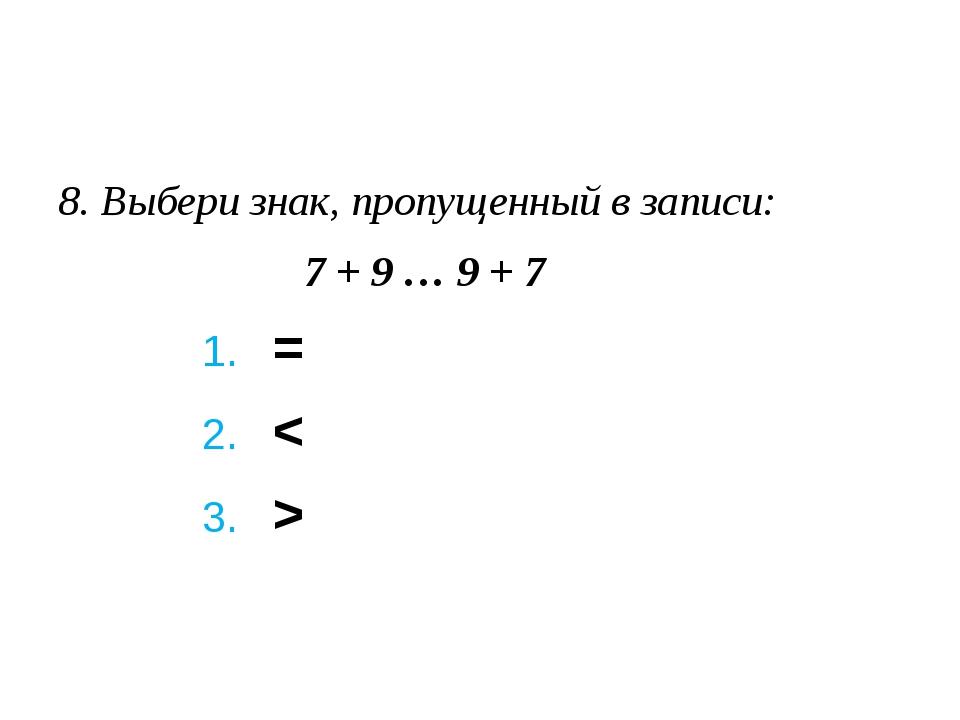 8. Выбери знак, пропущенный в записи: 7 + 9 … 9 + 7 1. = 2. < 3...