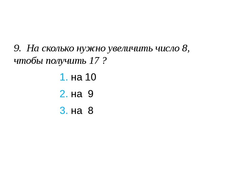 9. На сколько нужно увеличить число 8, чтобы получить 17 ? 1. на 10...
