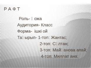 Р А Ф Т Роль- Қожа Аудитория- Класс Форма- ішкі ой Тақырып- 1-топ: Жантас; 2-