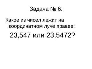 Задача № 6: Какое из чисел лежит на координатном луче правее: 23,547 или 23,5