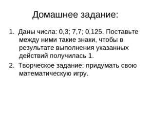 Домашнее задание: 1. Даны числа: 0,3; 7,7; 0,125. Поставьте между ними такие