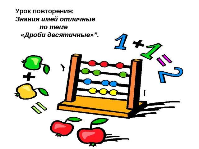 """Урок повторения: Знания имей отличные по теме «Дроби десятичные»""""."""