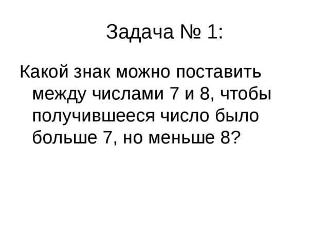 Задача № 1: Какой знак можно поставить между числами 7 и 8, чтобы получившеес...