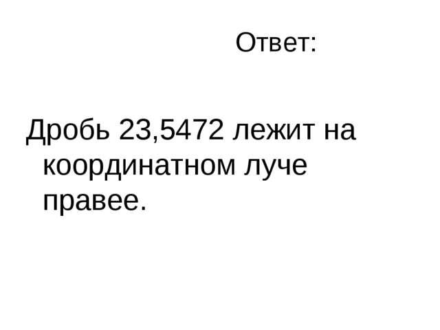 Ответ: Дробь 23,5472 лежит на координатном луче правее.