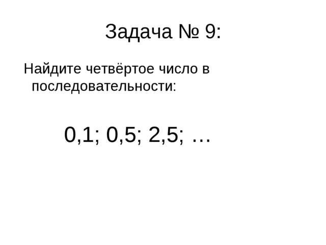 Задача № 9: Найдите четвёртое число в последовательности: 0,1; 0,5; 2,5; …