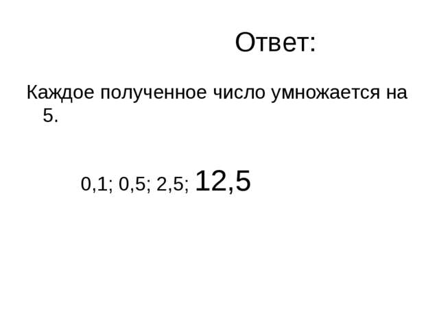 Ответ: Каждое полученное число умножается на 5. 0,1; 0,5; 2,5; 12,5