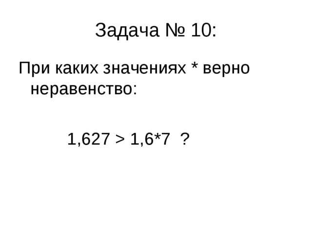 Задача № 10: При каких значениях * верно неравенство: 1,627 > 1,6*7 ?