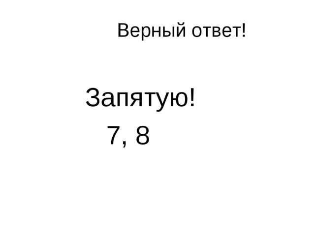 Верный ответ! Запятую! 7, 8