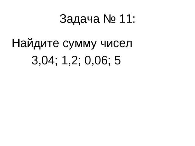 Задача № 11: Найдите сумму чисел 3,04; 1,2; 0,06; 5