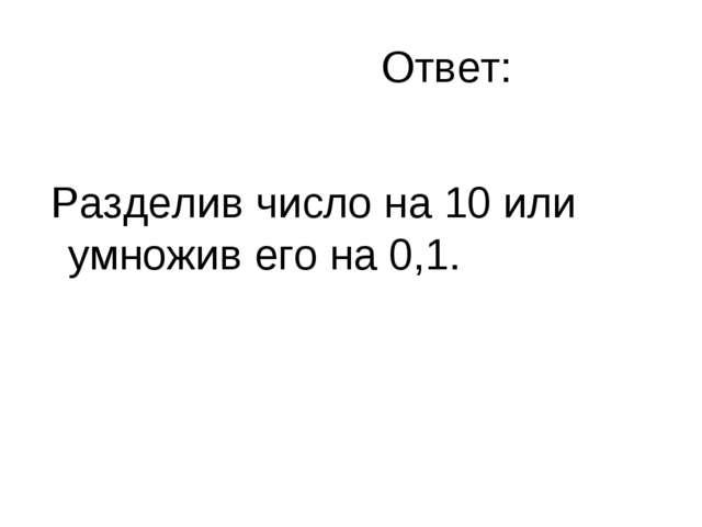 Ответ: Разделив число на 10 или умножив его на 0,1.