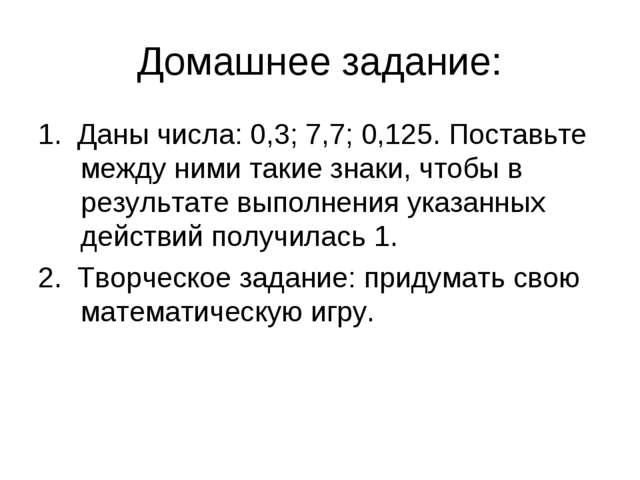 Домашнее задание: 1. Даны числа: 0,3; 7,7; 0,125. Поставьте между ними такие...