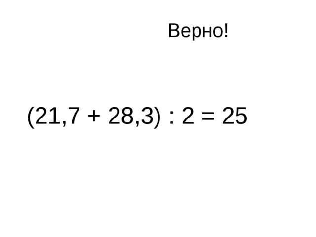 Верно! (21,7 + 28,3) : 2 = 25