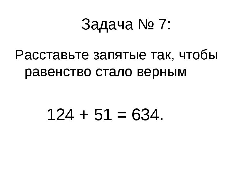 Задача № 7: Расставьте запятые так, чтобы равенство стало верным 124 + 51 = 6...