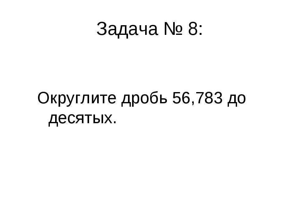 Задача № 8: Округлите дробь 56,783 до десятых.
