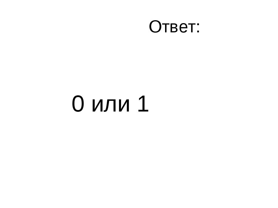 Ответ: 0 или 1
