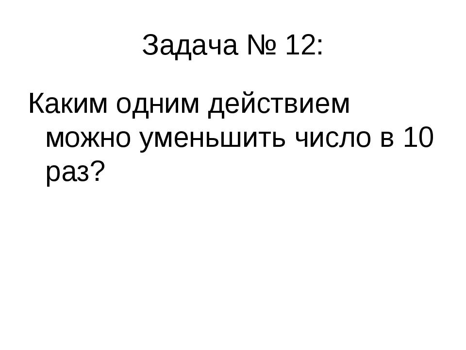 Задача № 12: Каким одним действием можно уменьшить число в 10 раз?