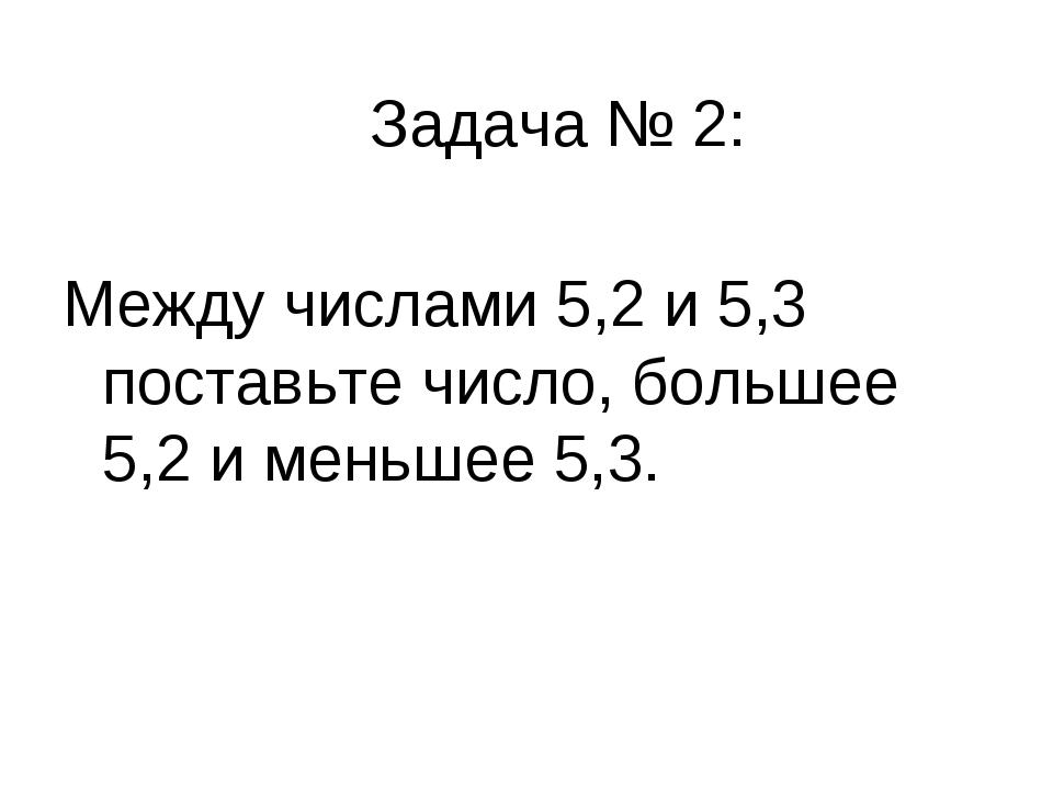Задача № 2: Между числами 5,2 и 5,3 поставьте число, большее 5,2 и меньшее 5,3.