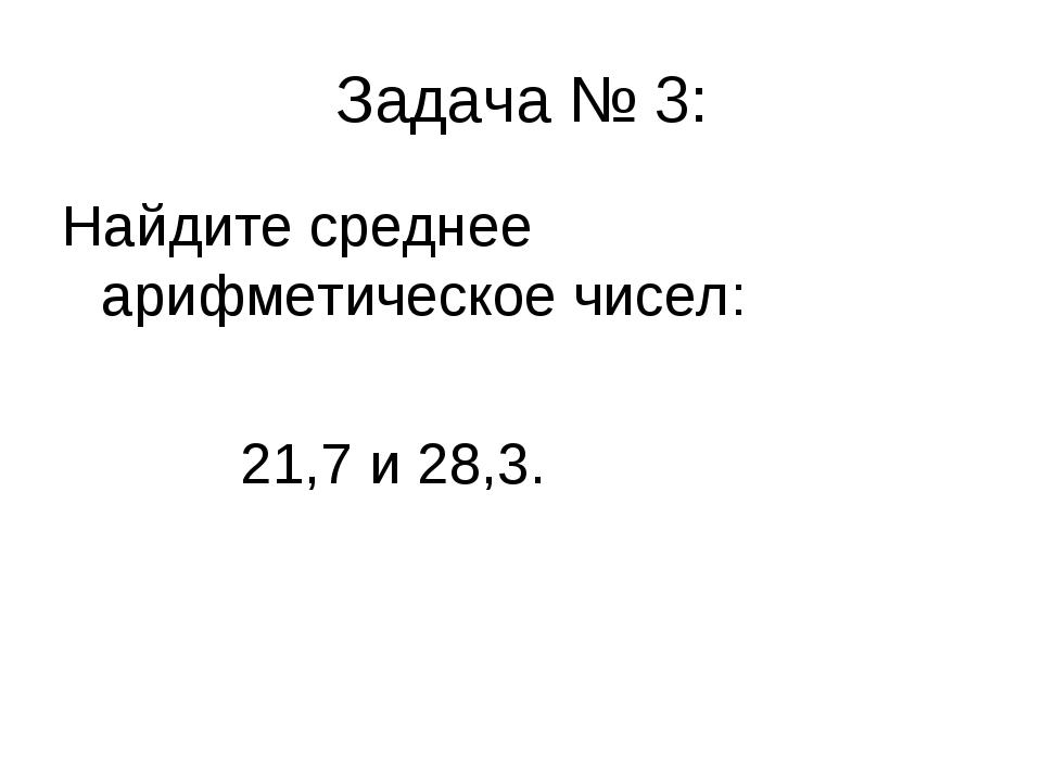 Задача № 3: Найдите среднее арифметическое чисел: 21,7 и 28,3.