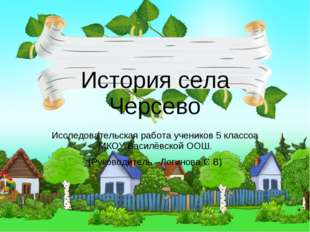 История села Черсево Исследовательская работа учеников 5 классоа МКОУ Василёв