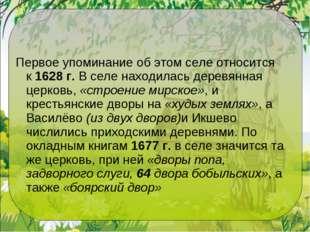 Первое упоминание об этом селе относится к1628 г.В селе находилась деревянн