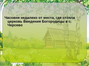 Часовня недалеко от места, где стояла церковь Введения Богородицы в с. Черсево