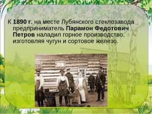 К1890 г.на месте Лубянского стеклозавода предпринимательПарамон Федотович