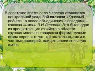 В советское время село Черсево становится центральной усадьбойколхоза«Красн