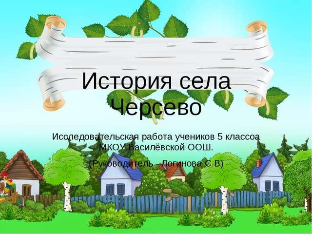 История села Черсево Исследовательская работа учеников 5 классоа МКОУ Василёв...