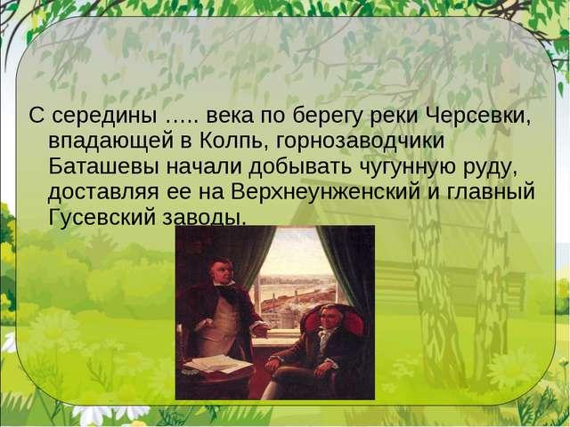 С середины ….. века по берегу реки Черсевки, впадающей в Колпь, горнозаводчик...