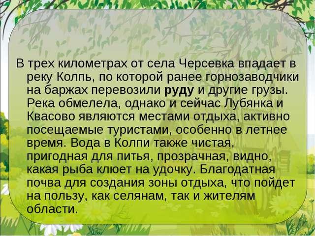 В трех километрах от села Черсевка впадает в реку Колпь, по которой ранее гор...