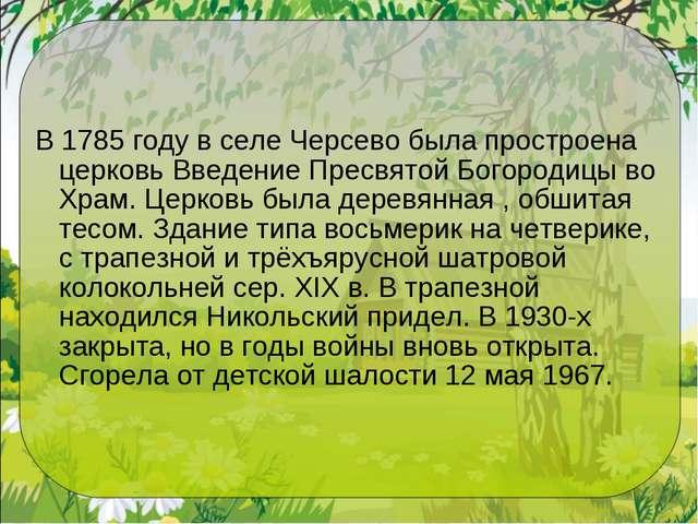 В 1785 году в селе Черсево была простроена церковь Введение Пресвятой Богород...