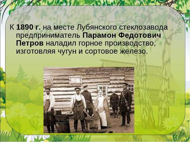 К1890 г.на месте Лубянского стеклозавода предпринимательПарамон Федотович...