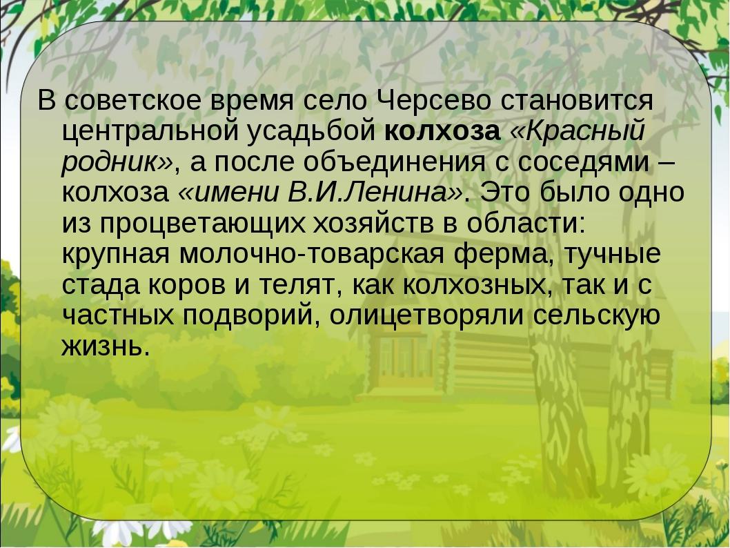 В советское время село Черсево становится центральной усадьбойколхоза«Красн...