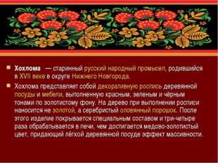 Хохлома́— старинный русский народный промысел, родившийся в XVII веке в окр
