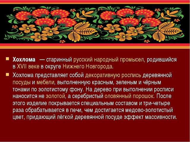 Хохлома́— старинный русский народный промысел, родившийся в XVII веке в окр...