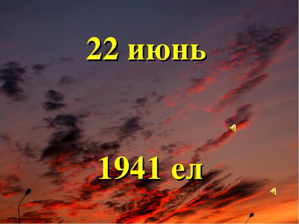 22 июнь 1941 ел