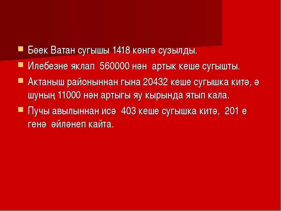 Бөек Ватан сугышы 1418 көнгә сузылды. Илебезне яклап 560000 нән артык кеше су...