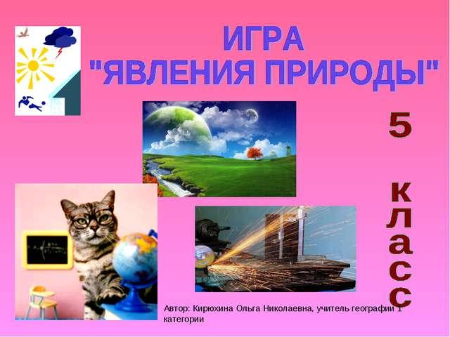 Автор: Кирюхина Ольга Николаевна, учитель географии 1 категории