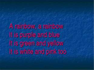 A rainbow, a rainbow It is purple and blue It is green and yellow It is whit