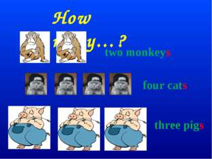 How many…? two monkeys four cats three pigs