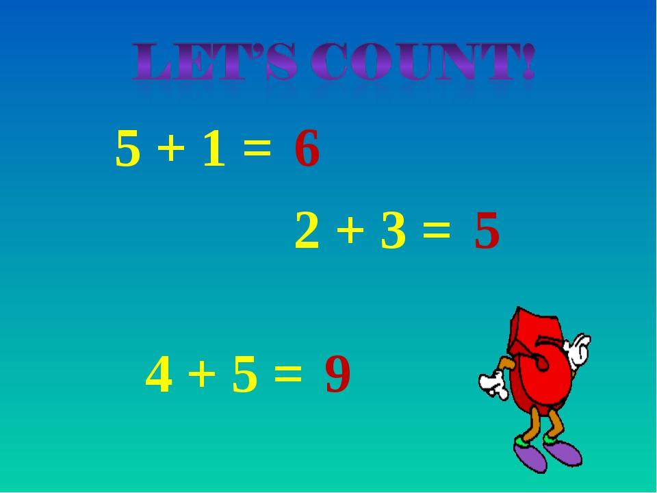 5 + 1 = 6 2 + 3 = 5 4 + 5 = 9