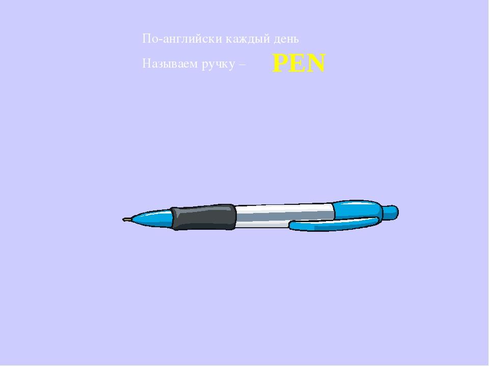 По-английски каждый день Называем ручку – PEN