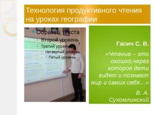 Технология продуктивного чтения на уроках географии Гасич С. В. «Чтение – э