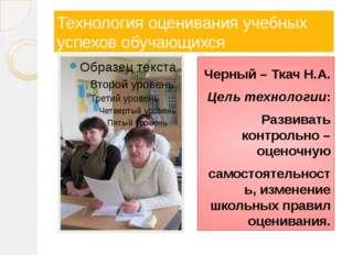 Технология оценивания учебных успехов обучающихся Черный – Ткач Н.А. Цель тех