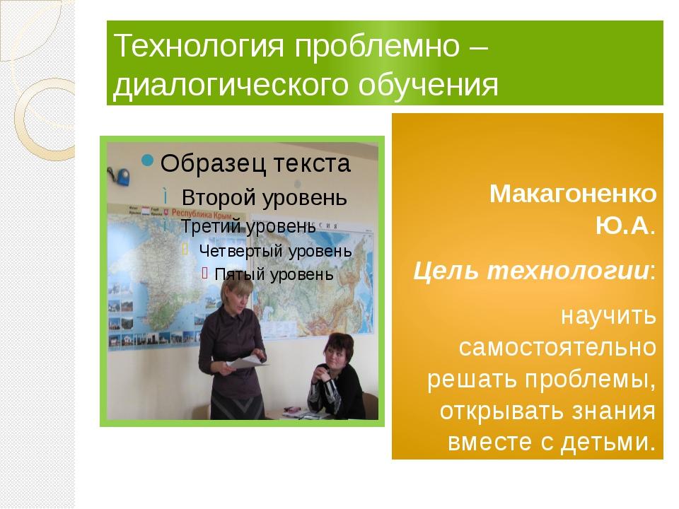 Технология проблемно – диалогического обучения Макагоненко Ю.А. Цель технол...