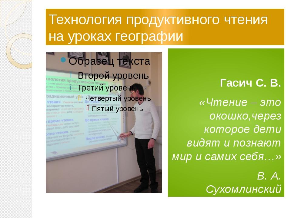 Технология продуктивного чтения на уроках географии Гасич С. В. «Чтение – э...